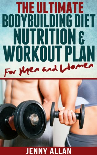 The Ultimate Bodybuilding Diet, Nutrition and Workout Plan for Men and Women (English Edition)