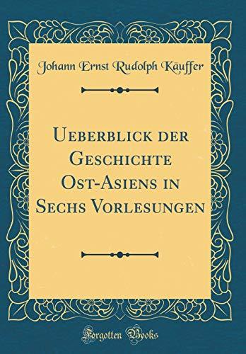 Ueberblick der Geschichte Ost-Asiens in Sechs Vorlesungen (Classic Reprint) (Von Ost-asien Geschichte Eine)