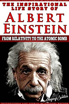 Albert Einstein - The Inspirational Life Story of Albert Einstein: From Relativity To The Atomic Bomb (Inspirational Life Stories By Gregory Watson Book 2) by [Watson, Gregory]