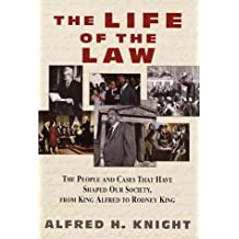 The Life of the Law: The People and Cases That Have Shaped Our Society, from King Alfred to Rodney Ki ng: The Cases That Have Shaped Our Society, from King Alfred to Rodney King