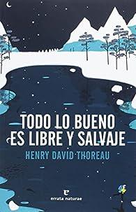 Todo lo bueno es libre y salvaje par Henry David Thoreau