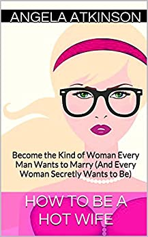 How to Be a Hot Wife: Become the Kind of Woman Every Man Wants to Marry (And Every Woman Secretly Wants to Be) (Hot Wife Guides Book 2) by [Atkinson, Angela]