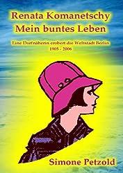 Renata Komanetschy - Mein buntes Leben: Eine Dorfnäherin erobert die Weltstadt Berlin 1905-2006