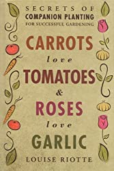 Carrots Love Tomatoes & Roses Love Garlic: Secrets of Companion Planting for Successful Gardening by Louise Riotte (2004-04-06)