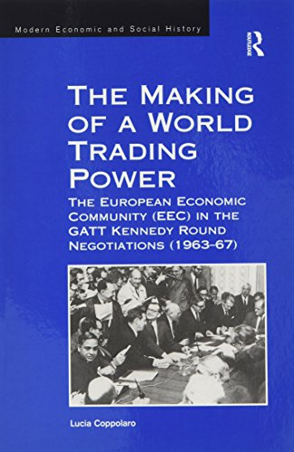 The Making of a World Trading Power: The European Economic Community (EEC) in the GATT Kennedy Round Negotiations (1963-67) (Modern Economic and Social History)