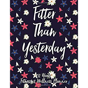 Fitter Than Yesterday 52 Week Fitness & Wellness Planner: One Year Fitness Journal with Daily Workout and Food Trackers 1