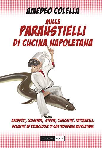 Mille paraustielli di cucina napoletana. Aneddoti, storie, leggende, curiosità, fattarielli, scemità ed etimologie di gastronomia napoletana
