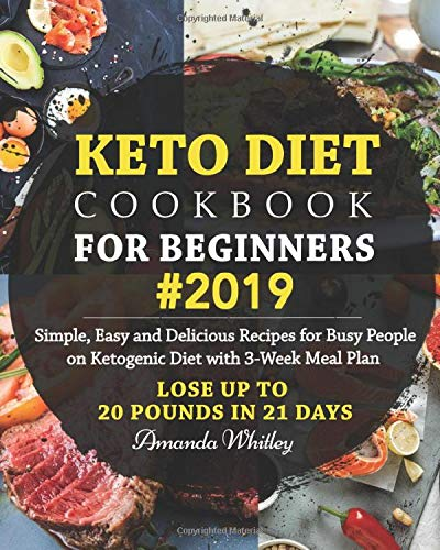 Keto Diet Cookbook For Beginners #2019: Simple, Easy and Delicious Recipes  for Busy People on Ketogenic Diet with 3-Week Meal Plan (Lose Up to 20 ...