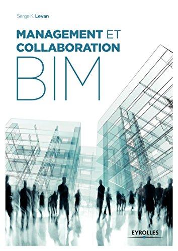 Management et collaboration BIM: Management, organisation, processus et travail collaboratif en mode projet BIM