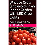 What to Grow (and avoid) in an Indoor Garden with LED Grow Lights: FALL 2016 EDITION (English Edition)