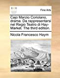 Cajo Marzio Coriolano, Drama. Da Rappresentarsi Nel Regio Teatro Di Hay-Market. the Third Edition