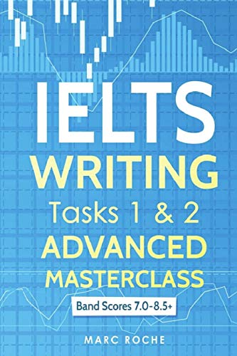IELTS Writing: Advanced Masterclass Tasks 1 & 2: Band Scores 7.0 - 8.5 (IELTS Academic Writing, Band 1) (Ielts Band 7)