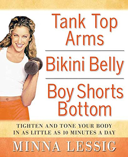 Tank Top Arms, Bikini Belly, Boy Shorts Bottom: Tighten and Tone Your Body in as Little as 10 Minutes a Day: Tighten and Tone Your Body with as Little as 10 Minutes a Day