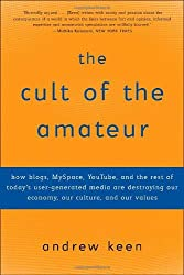The Cult of the Amateur: How blogs, MySpace, YouTube, and the rest of today's user-generated media are destroying our economy, our culture, and our values by Andrew Keen (2008-08-12)