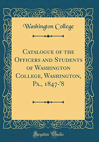 Catalogue of the Officers and Students of Washington College, Washington, Pa., 1847-'8 (Classic Reprint) por Washington College