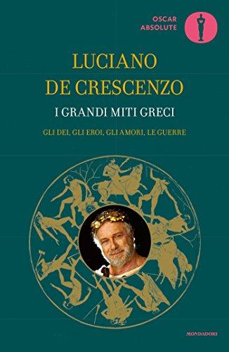 I grandi miti greci: Gli dèi, gli eroi, gli amori, le guerre