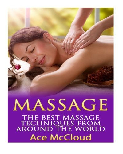 Massage: The Best Massage Techniques From Around The World (Massage Techniques & Massage Therapies From Around The World Book Guide for Pain Management and Relief) by Ace McCloud (2016-06-04)