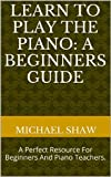 Piano: Learn To Play The Piano: A Beginners Guide: Learn Piano Notes For The Absolute Beginner