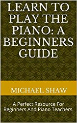 Piano: Learn To Play The Piano: A Beginners Guide: Learn Piano Notes For The Absolute Beginner (English Edition)