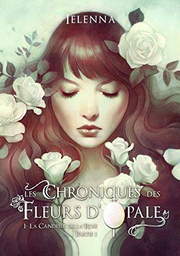 Les Chroniques des Fleurs d'Opale: Tome I - La Candeur de la Rose, partie 1 par [., Ielenna]