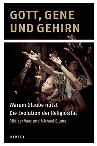 Gott, Gene und Gehirn: Warum Glaube nützt - Die Evolution der Religiosität