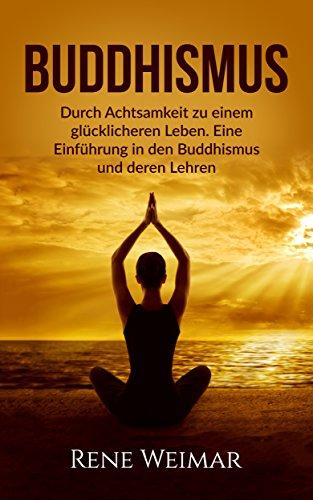Buddhismus: Durch Achtsamkeit zu einem glücklicheren Leben. Eine Einführung in den Buddhismus und deren Lehren. (Achtsamkeit, Buddhismus, Meditation)