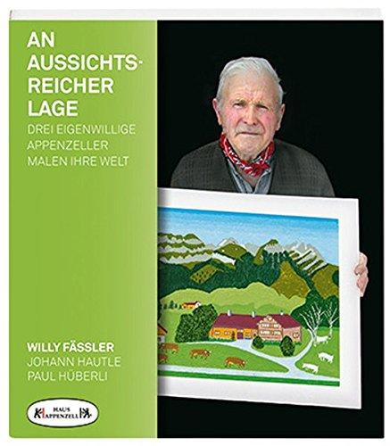 An Aussichtsreicher Lage: Drei eigenwillige Appenzeller malen ihre Welt: Willy Fässler, Johann Hautle, Paul Hüberli