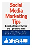 Social Media Marketing Tips:: Essential Strategy Advice and Tips for Business: Facebook, Twitter, Google+, YouTube, LinkedIn, Instagram and Much More!