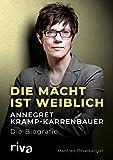 Die Macht ist weiblich: Annegret Kramp-Karrenbauer. Die Biografie