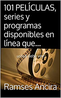 101 Películas, Series Y Programas Disponibles En Línea Que...: Usted Debe Ver! por Ramses Ancira