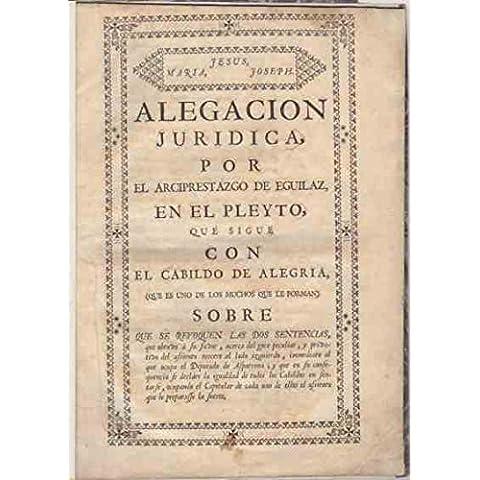 Alegaci—n jur'dica por el Arciprestazgo de Eguilaz, en el pleyto, que sigue con el Cabildo de Alegr'a ... / ..., sobre que se revoquen dos sentencias, que obtuvo a su favor, acerca del goce peculiar, y privativo del asiento tercero al lado izquierdo, (.) se DECLARE LA IGUALDAD DE TODOS LOS CABILDOS EN SENTARSE, ocupando el capitular de cada uno de ellos el asiento que le preparase la