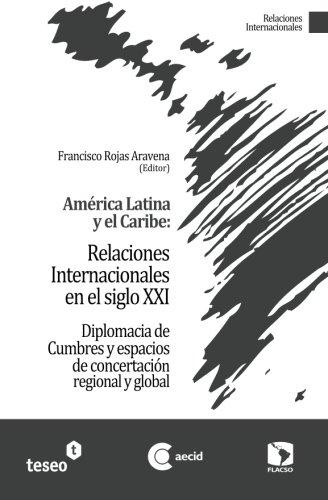 América Latina y el Caribe: Relaciones Internacionales en el siglo XXI: Diplomacia de Cumbres y espacios de concertación regional y global