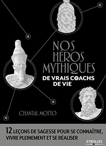 Nos héros mythiques, de vrais coachs de vie: 12 leçons de sagesse pour se connaître, vivre pleinement et se réaliser