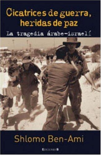 CICATRICES DE GUERRA, HERIDAS DE PAZ: La Tragedia Arabe-Israeli (CRONICA ACTUAL) por Shlomo Ben-ami