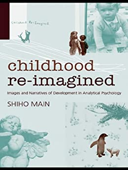Childhood Re-imagined: Images and Narratives of Development in Analytical Psychology par [Main, Shiho]