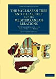 The Mycenaean Tree and Pillar Cult and its Mediterranean Relations: With Illustrations From Recent Cretan Finds (Cambridge Library Collection - Archaeology)