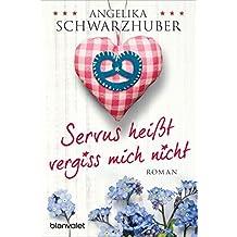 Servus heißt vergiss mich nicht: Roman