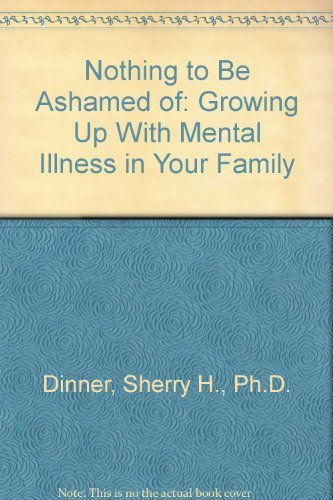 Nothing to Be Ashamed of: Growing Up With Mental Illness in Your Family by Sherry H., Ph.D. Dinner (1989-05-01)