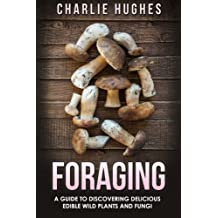 Foraging: A Guide to Discovering Delicious Edible Wild Plants and Fungi (Foraging, Wild Edible Plants, Edible Fungi, Herbs, Book 1, Band 1)