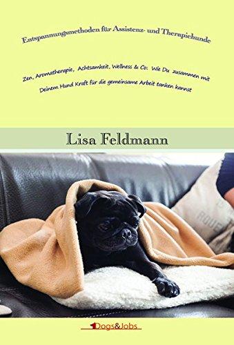 Entspannungsmethoden für Assistenz- und Therapiehunde: Zen, Aromatherapie, Achtsamkeit, Wellness & Co: Wie Du zusammen mit Deinem Hund Kraft für die gemeinsame Arbeit tanken kannst.