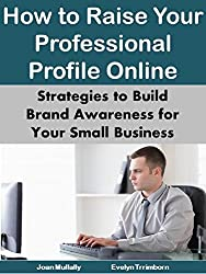 How to Raise Your Professional Profile Online: Strategies to Build Brand Awareness for Your Small Business (Marketing Matters Book 22)