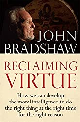 Reclaiming Virtue: How we can develop the moral intelligence to do the right thing at the right time for the right reason by John Bradshaw (2009-05-07)