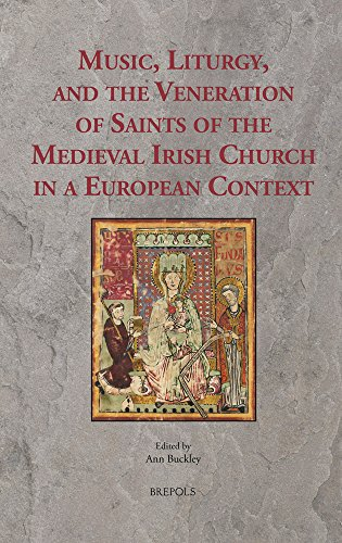 Music, Liturgy and the Veneration of Saints of the Medieval Irish Church in a European Context: Music, Liturgy and the Veneration of Irish Saints in Medieval Europe