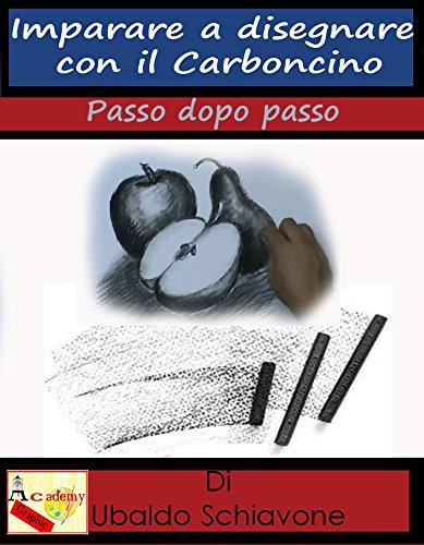 Imparare a disegnare con il carboncino: Passo dopo Passo di Ubaldo Schiavone,Francesco Lombardi