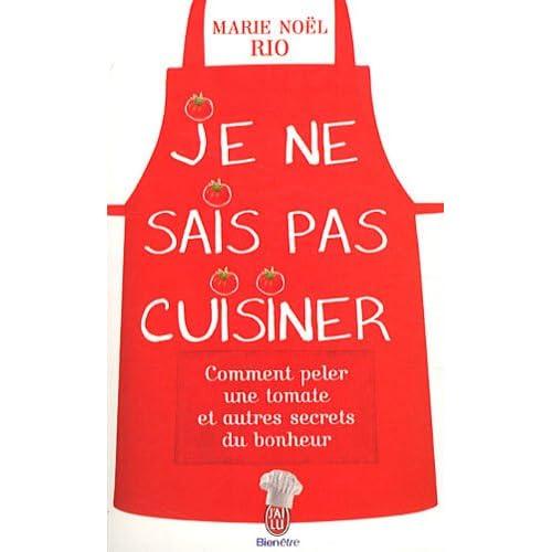 Je ne sais pas cuisiner : Comment peler une tomate et autres secrets du bonheur