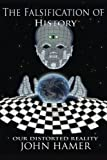 Cover of: The Falsification of History: Our Distorted Reality   John Hamer