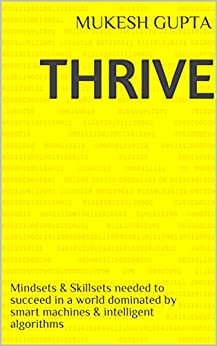 Thrive: Mindsets & Skillsets needed to succeed in a world dominated by smart machines & intelligent algorithms by [Gupta, Mukesh]