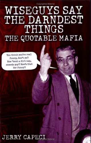 Wiseguys Say the Darndest Things: The Quotable Mafia: The Quotable Mafia