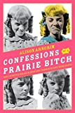 Confessions of a Prairie Bitch: How I Survived Nellie Oleson and Learned to Love Being Hated by Alison Arngrim (2010-06-15)