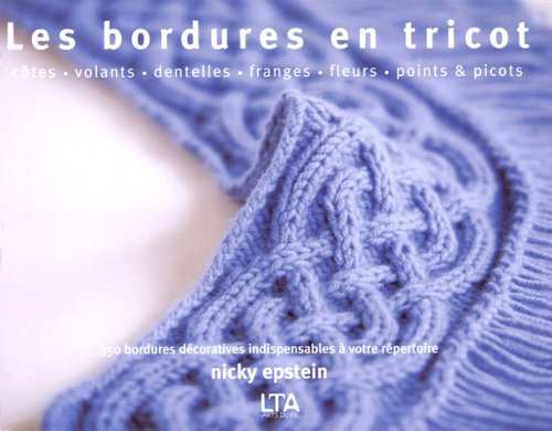Les bordures en tricot : Côtes, volants, dentelles, franges, fleurs, points et picots, 350 bordures décoratives indispensables à votre répertoire par Nicky Epstein